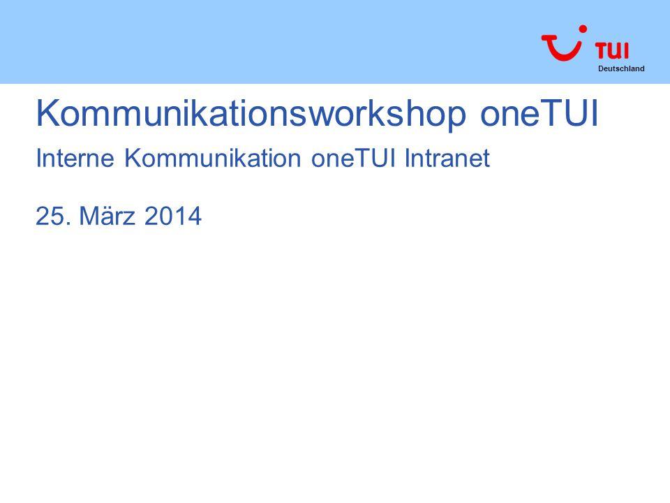 Deutschland Kommunikationsworkshop oneTUI Interne Kommunikation oneTUI Intranet 25. März 2014