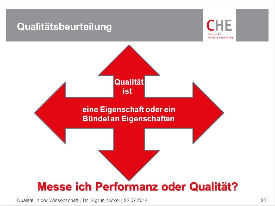 Qualitätsbeurteilung Qualität in der Wissenschaft | Dr. Sigrun Nickel | 22.07.201422 Messe ich Performanz oder Qualität? Qualität ist eine Eigenschaft