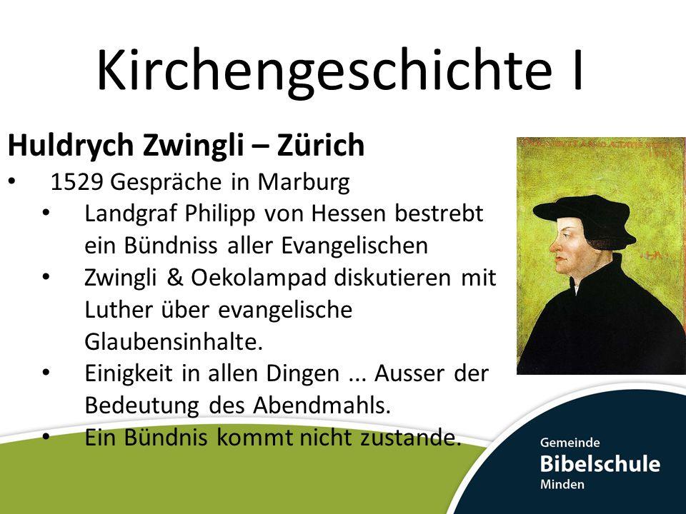 Kirchengeschichte I Huldrych Zwingli – Zürich 1529 Gespräche in Marburg Landgraf Philipp von Hessen bestrebt ein Bündniss aller Evangelischen Zwingli