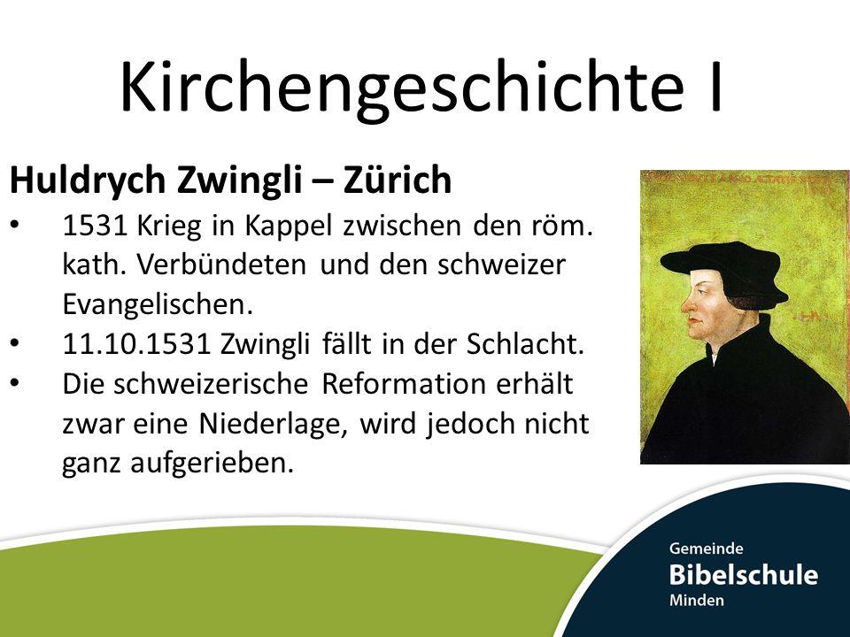 Kirchengeschichte I Huldrych Zwingli – Zürich 1531 Krieg in Kappel zwischen den röm. kath. Verbündeten und den schweizer Evangelischen. 11.10.1531 Zwi