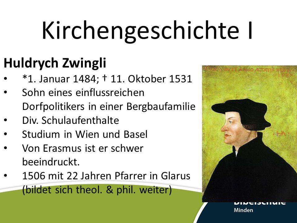 Kirchengeschichte I Huldrych Zwingli *1. Januar 1484; † 11. Oktober 1531 Sohn eines einflussreichen Dorfpolitikers in einer Bergbaufamilie Div. Schula