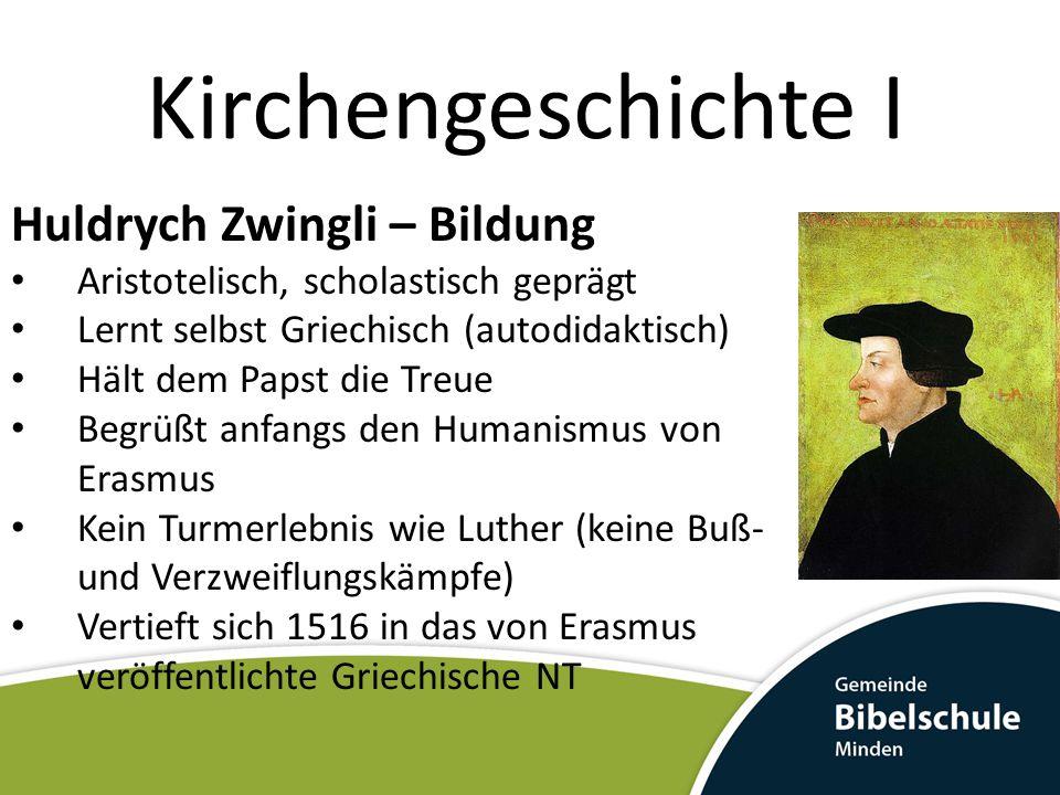 Kirchengeschichte I Huldrych Zwingli – Bildung Aristotelisch, scholastisch geprägt Lernt selbst Griechisch (autodidaktisch) Hält dem Papst die Treue B