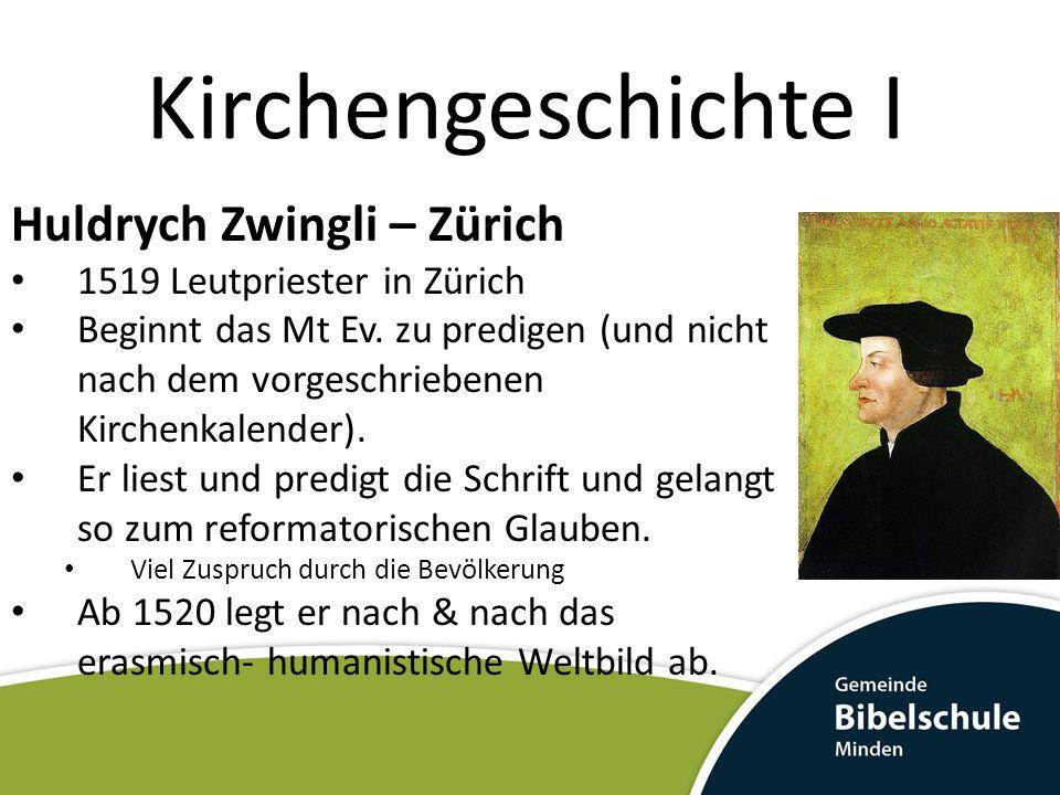 Kirchengeschichte I Huldrych Zwingli – Zürich 1519 Leutpriester in Zürich Beginnt das Mt Ev. zu predigen (und nicht nach dem vorgeschriebenen Kirchenk