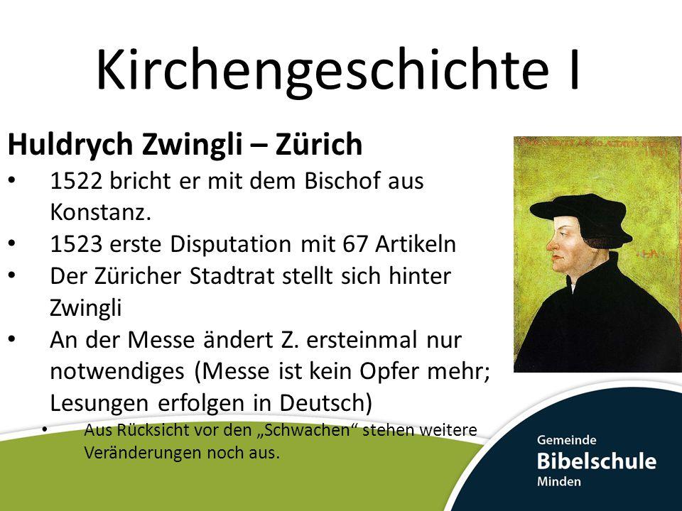 Kirchengeschichte I Huldrych Zwingli – Zürich 1522 bricht er mit dem Bischof aus Konstanz. 1523 erste Disputation mit 67 Artikeln Der Züricher Stadtra