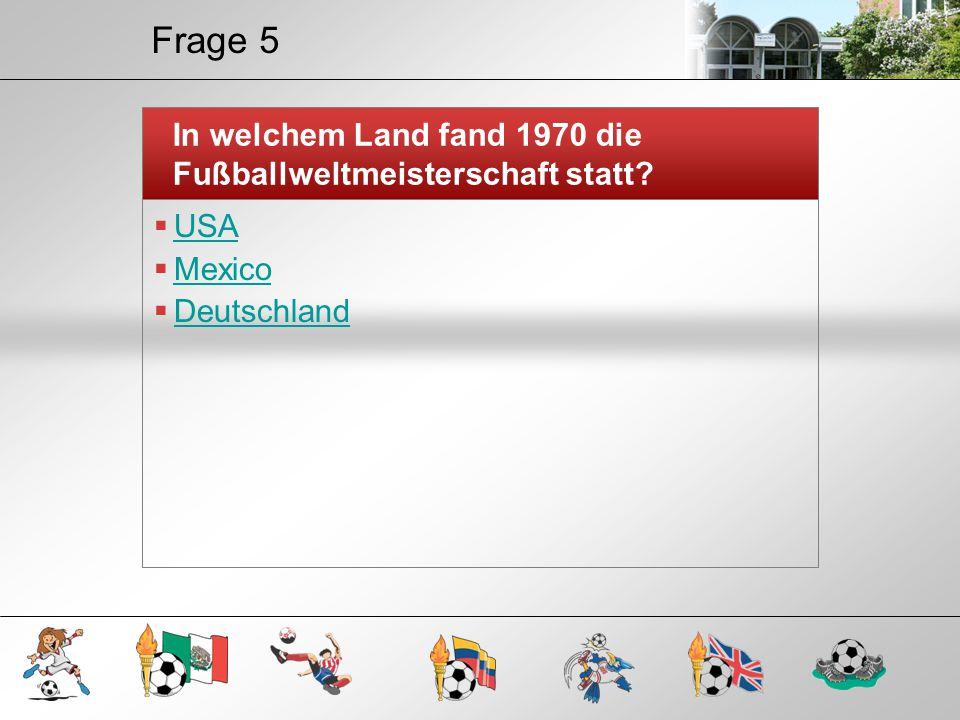 Frage 5 In welchem Land fand 1970 die Fußballweltmeisterschaft statt?  USA USA  Mexico Mexico  Deutschland Deutschland