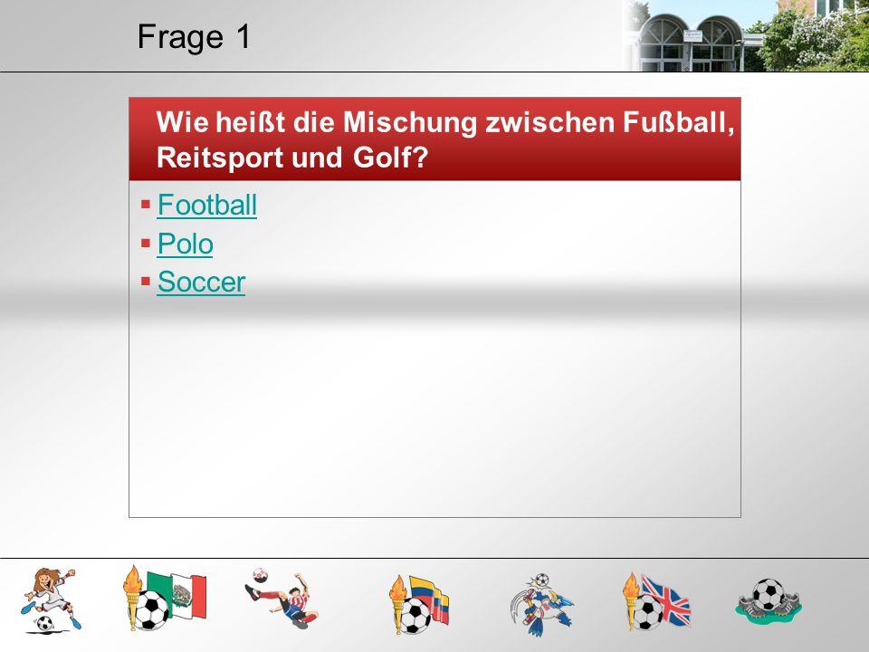 Frage 1 Wie heißt die Mischung zwischen Fußball, Reitsport und Golf?  Football Football  Polo Polo  Soccer Soccer