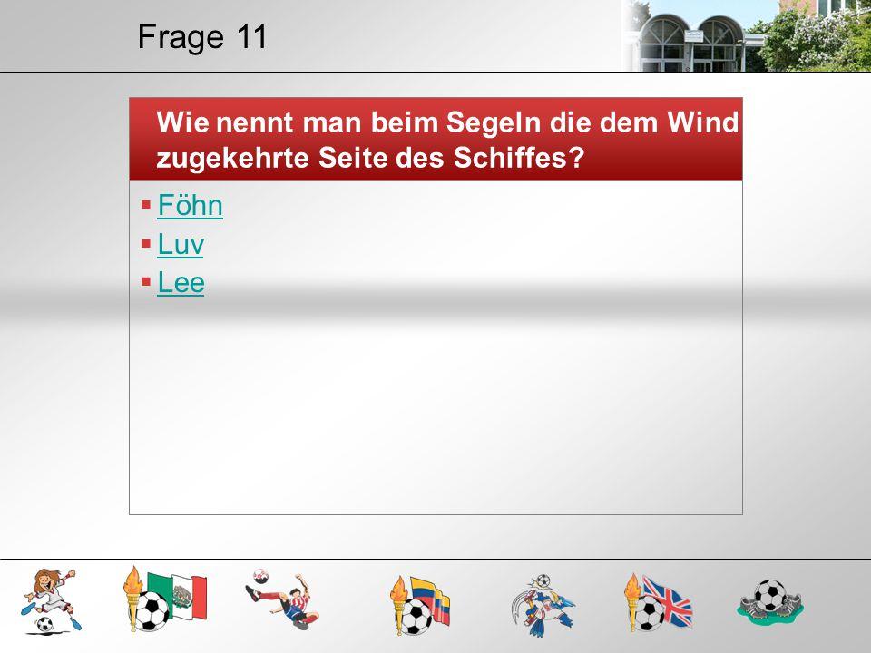 Frage 11 Wie nennt man beim Segeln die dem Wind zugekehrte Seite des Schiffes?  Föhn Föhn  Luv Luv  Lee Lee