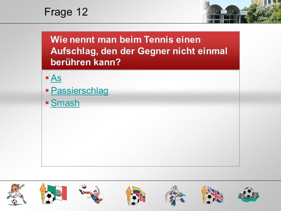 Frage 12 Wie nennt man beim Tennis einen Aufschlag, den der Gegner nicht einmal berühren kann?  As As  Passierschlag Passierschlag  Smash Smash