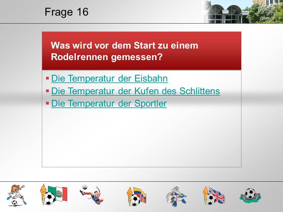 Frage 16 Was wird vor dem Start zu einem Rodelrennen gemessen?  Die Temperatur der Eisbahn Die Temperatur der Eisbahn  Die Temperatur der Kufen des