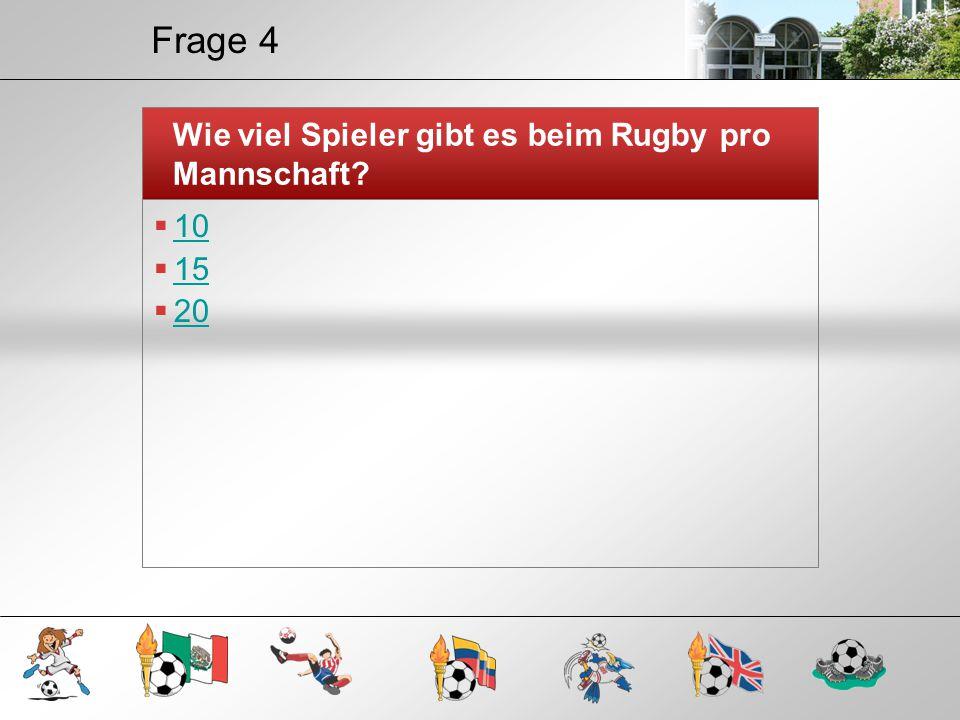 Frage 4 Wie viel Spieler gibt es beim Rugby pro Mannschaft?  10 10  15 15  20 20