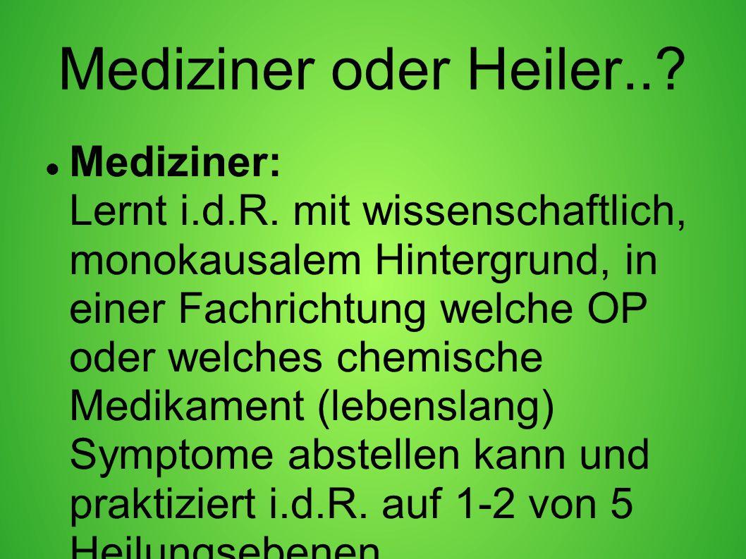 Mediziner oder Heiler..? Mediziner: Lernt i.d.R. mit wissenschaftlich, monokausalem Hintergrund, in einer Fachrichtung welche OP oder welches chemisch