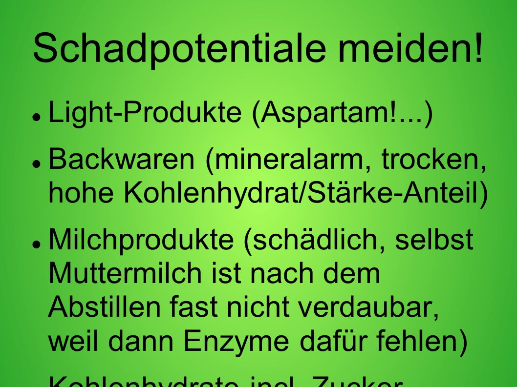 Schadpotentiale meiden! Light-Produkte (Aspartam!...) Backwaren (mineralarm, trocken, hohe Kohlenhydrat/Stärke-Anteil) Milchprodukte (schädlich, selbs