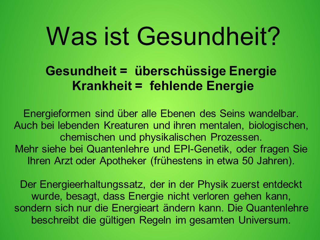 Was ist Gesundheit? Gesundheit = überschüssige Energie Krankheit = fehlende Energie Energieformen sind über alle Ebenen des Seins wandelbar. Auch bei
