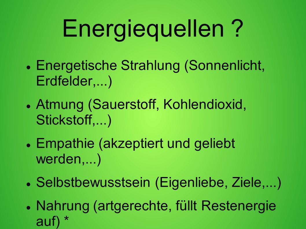 Energiequellen ? Energetische Strahlung (Sonnenlicht, Erdfelder,...) Atmung (Sauerstoff, Kohlendioxid, Stickstoff,...) Empathie (akzeptiert und gelieb