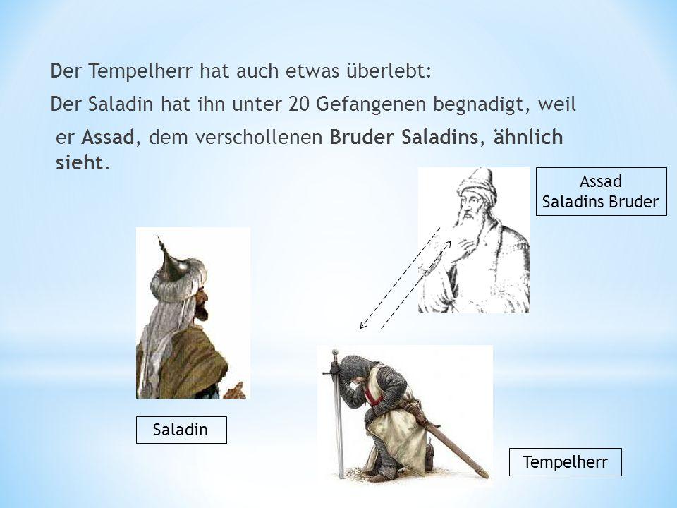 Der Tempelherr hat auch etwas überlebt: Der Saladin hat ihn unter 20 Gefangenen begnadigt, weil Saladin Assad Saladins Bruder Tempelherr er Assad, dem verschollenen Bruder Saladins, ähnlich sieht.