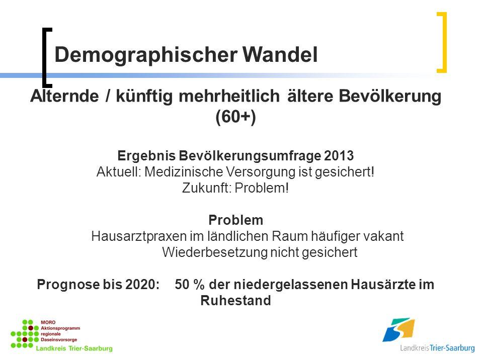 Demographischer Wandel Alternde / künftig mehrheitlich ältere Bevölkerung (60+) Ergebnis Bevölkerungsumfrage 2013 Aktuell: Medizinische Versorgung ist gesichert.