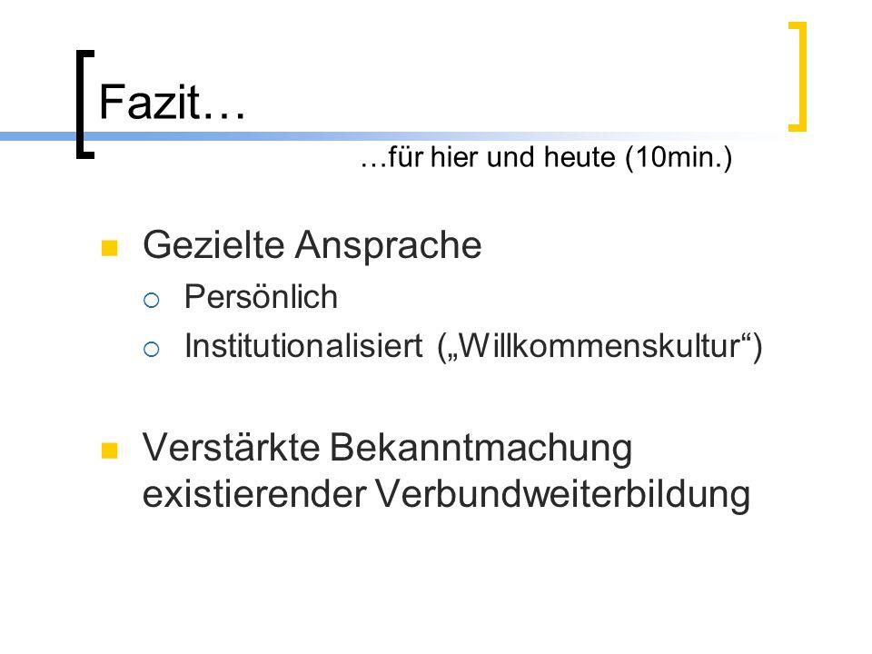 """Fazit… …für hier und heute (10min.) Gezielte Ansprache  Persönlich  Institutionalisiert (""""Willkommenskultur ) Verstärkte Bekanntmachung existierender Verbundweiterbildung"""