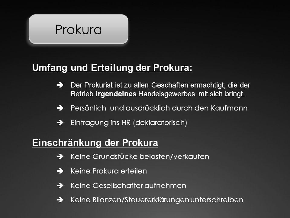 Prokura  Der Prokurist ist zu allen Geschäften ermächtigt, die der Betrieb irgendeines Handelsgewerbes mit sich bringt. Umfang und Erteilung der Prok