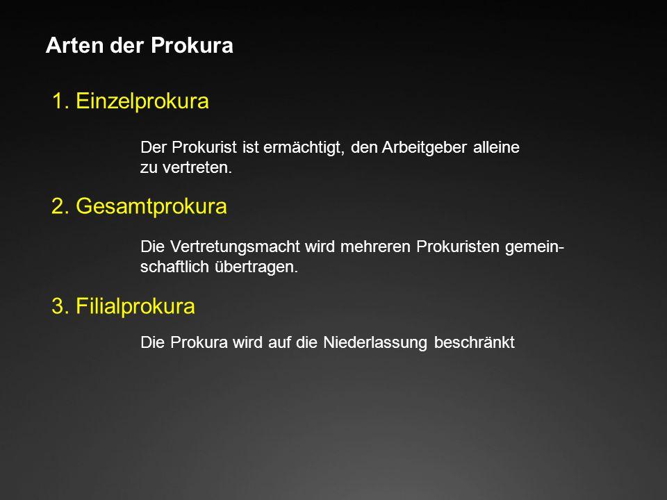 Arten der Prokura 1. Einzelprokura Der Prokurist ist ermächtigt, den Arbeitgeber alleine zu vertreten. 2. Gesamtprokura Die Vertretungsmacht wird mehr