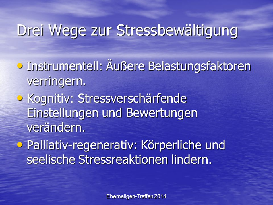 Ehemaligen-Treffen 2014 Drei Wege zur Stressbewältigung Instrumentell: Äußere Belastungsfaktoren verringern. Instrumentell: Äußere Belastungsfaktoren