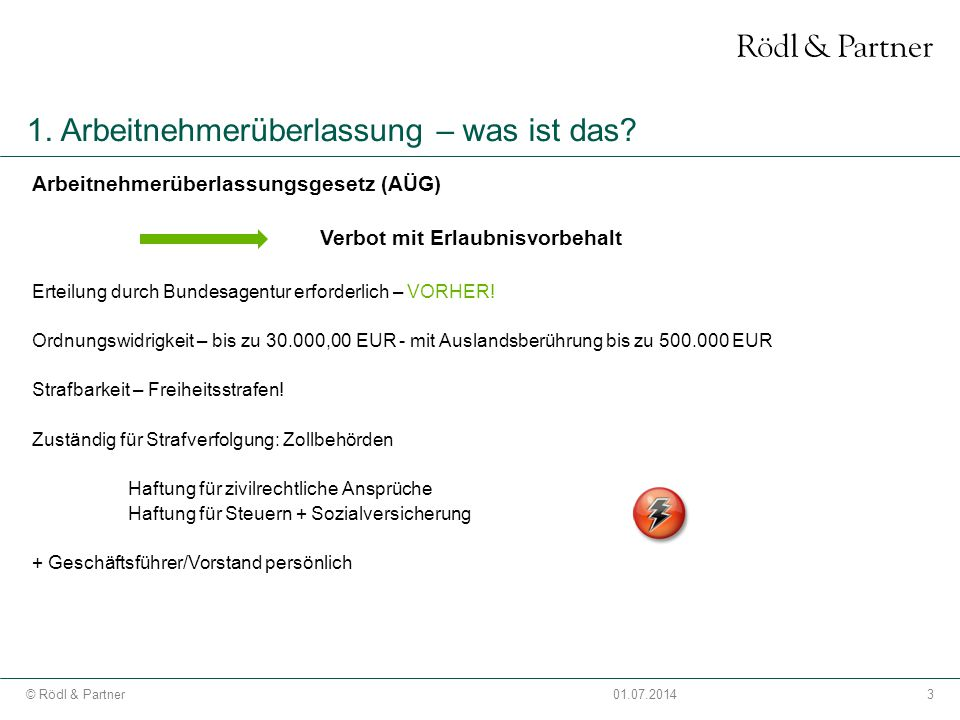 3© Rödl & Partner01.07.2014 1. Arbeitnehmerüberlassung – was ist das? Arbeitnehmerüberlassungsgesetz (AÜG) Verbot mit Erlaubnisvorbehalt Erteilung dur