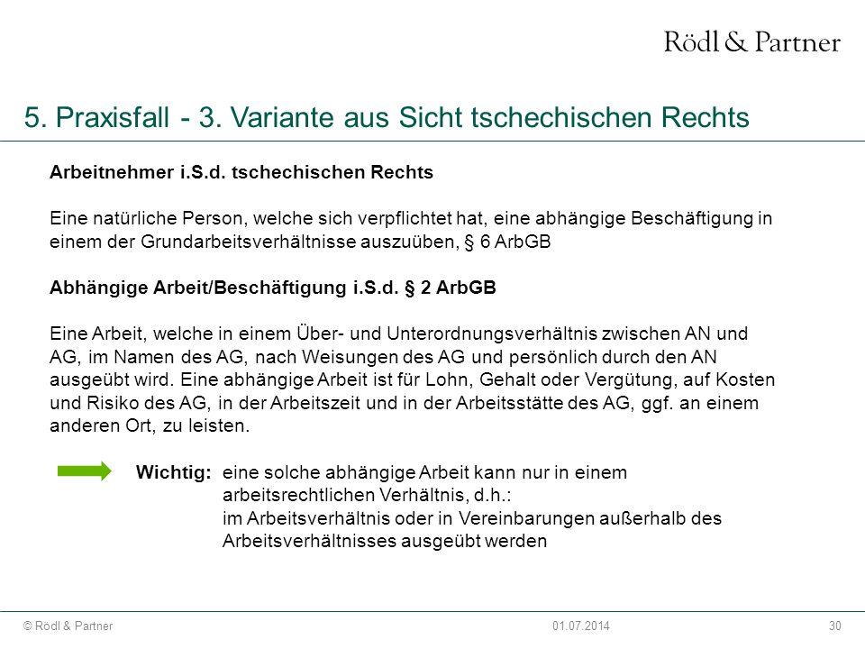 30© Rödl & Partner01.07.2014 5. Praxisfall - 3. Variante aus Sicht tschechischen Rechts Arbeitnehmer i.S.d. tschechischen Rechts Eine natürliche Perso