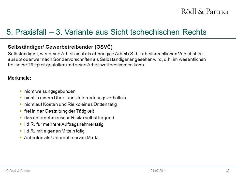 32© Rödl & Partner01.07.2014 5. Praxisfall – 3. Variante aus Sicht tschechischen Rechts Selbständiger/ Gewerbetreibender (OSVČ) Selbständig ist, wer s