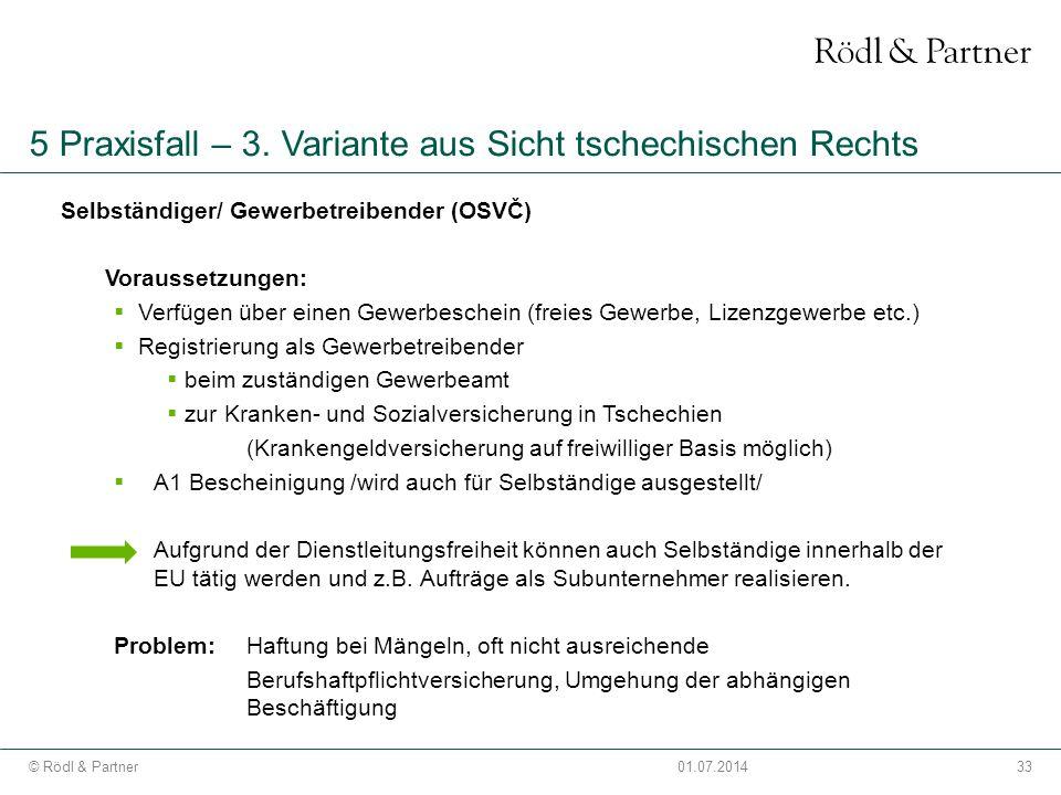 33© Rödl & Partner01.07.2014 5 Praxisfall – 3. Variante aus Sicht tschechischen Rechts Selbständiger/ Gewerbetreibender (OSVČ) Voraussetzungen:  Verf