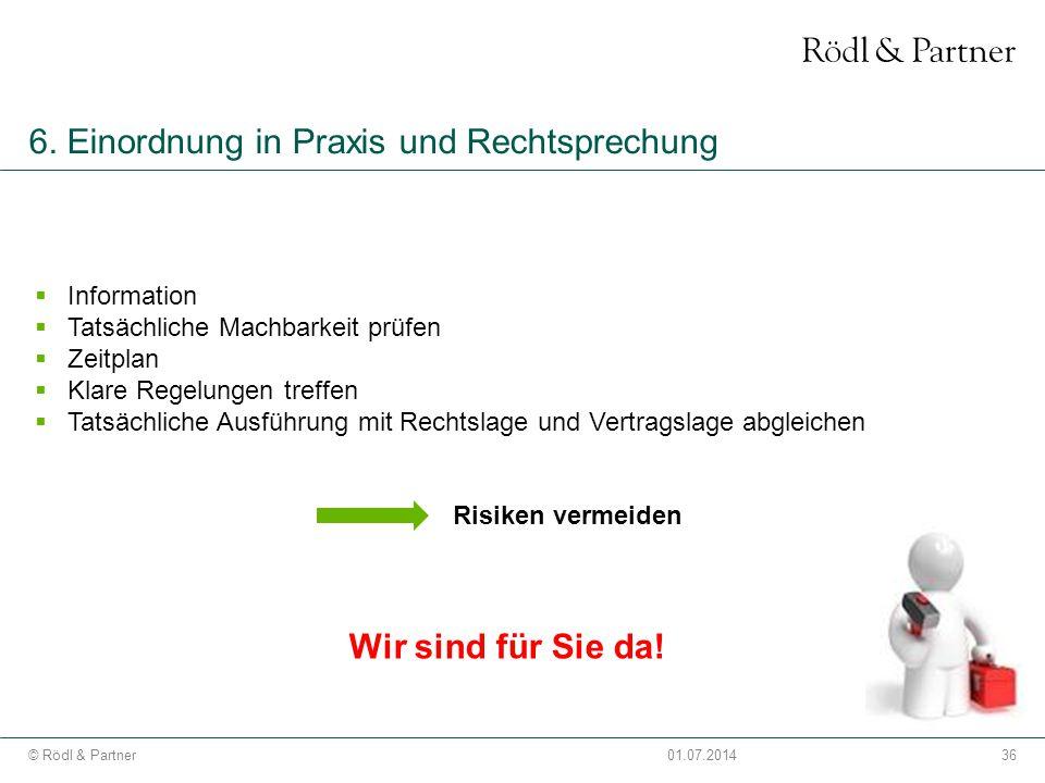 36© Rödl & Partner01.07.2014 6. Einordnung in Praxis und Rechtsprechung  Information  Tatsächliche Machbarkeit prüfen  Zeitplan  Klare Regelungen