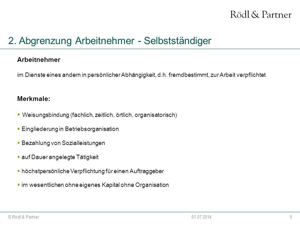 5© Rödl & Partner01.07.2014 2. Abgrenzung Arbeitnehmer - Selbstständiger Arbeitnehmer im Dienste eines andern in persönlicher Abhängigkeit, d.h. fremd