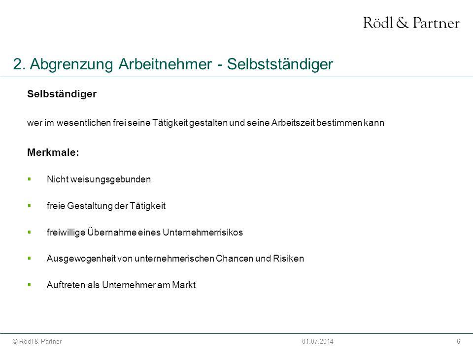 6© Rödl & Partner01.07.2014 2. Abgrenzung Arbeitnehmer - Selbstständiger Selbständiger wer im wesentlichen frei seine Tätigkeit gestalten und seine Ar