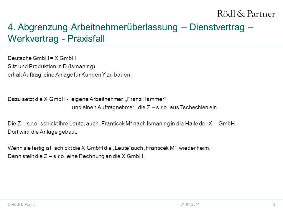 9© Rödl & Partner01.07.2014 4. Abgrenzung Arbeitnehmerüberlassung – Dienstvertrag – Werkvertrag - Praxisfall Deutsche GmbH = X GmbH Sitz und Produktio