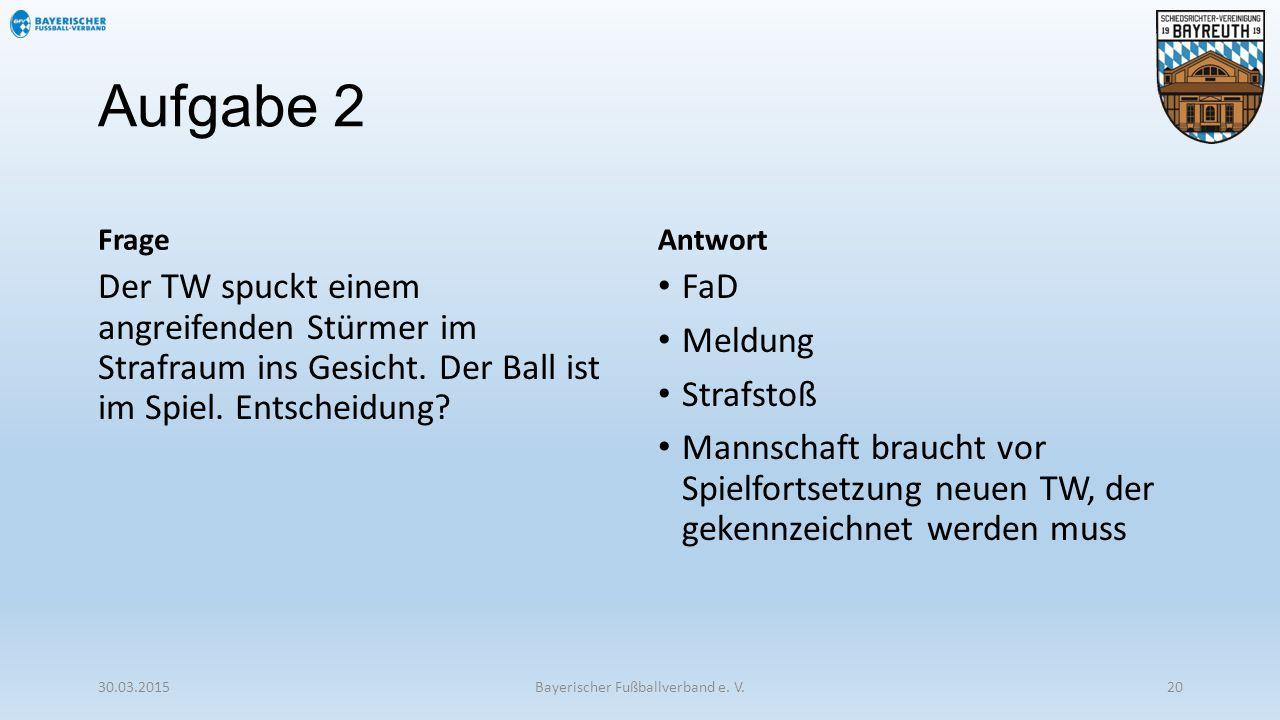 Aufgabe 2 Frage Der TW spuckt einem angreifenden Stürmer im Strafraum ins Gesicht. Der Ball ist im Spiel. Entscheidung? Antwort FaD Meldung Strafstoß