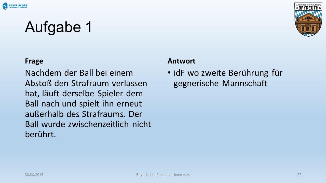 Aufgabe 1 Frage Nachdem der Ball bei einem Abstoß den Strafraum verlassen hat, läuft derselbe Spieler dem Ball nach und spielt ihn erneut außerhalb de