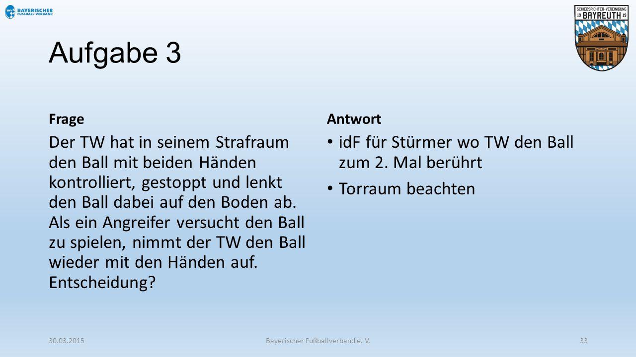 Aufgabe 3 Frage Der TW hat in seinem Strafraum den Ball mit beiden Händen kontrolliert, gestoppt und lenkt den Ball dabei auf den Boden ab. Als ein An