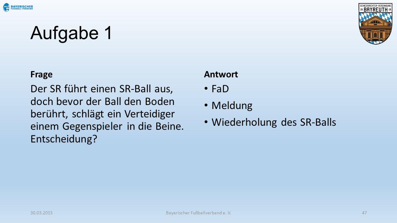 Aufgabe 1 Frage Der SR führt einen SR-Ball aus, doch bevor der Ball den Boden berührt, schlägt ein Verteidiger einem Gegenspieler in die Beine. Entsch
