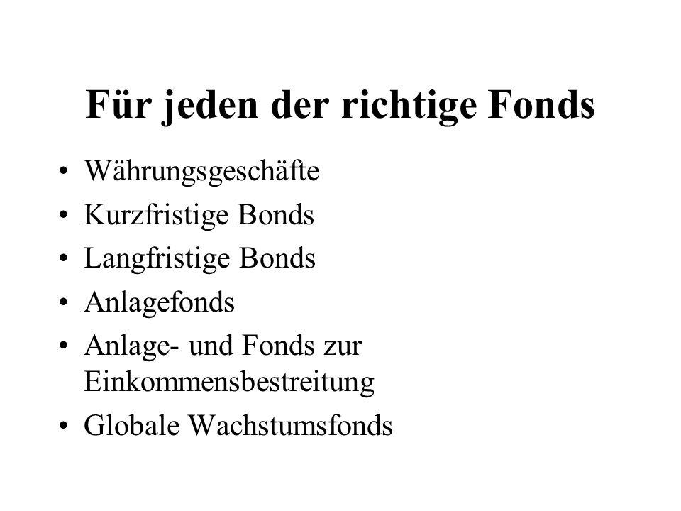 Für jeden der richtige Fonds Währungsgeschäfte Kurzfristige Bonds Langfristige Bonds Anlagefonds Anlage- und Fonds zur Einkommensbestreitung Globale Wachstumsfonds
