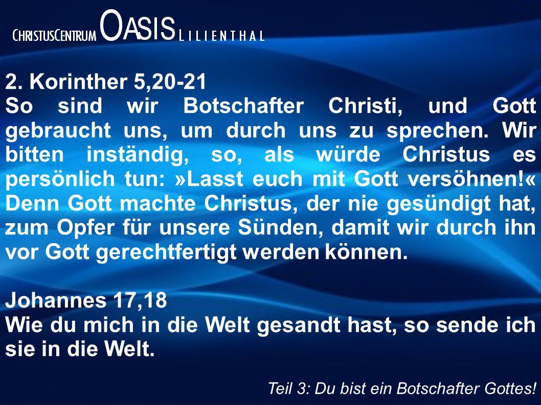 2. Korinther 5,20-21 So sind wir Botschafter Christi, und Gott gebraucht uns, um durch uns zu sprechen. Wir bitten inständig, so, als würde Christus e