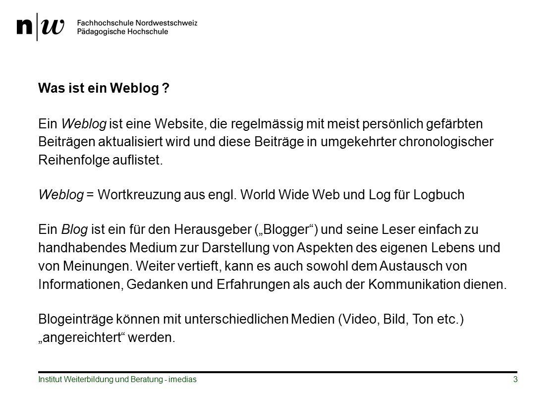 Institut Weiterbildung und Beratung - imedias3 Was ist ein Weblog ? Ein Weblog ist eine Website, die regelmässig mit meist persönlich gefärbten Beiträ