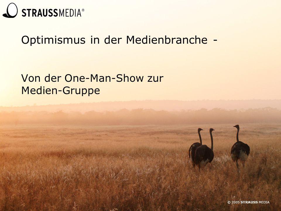 © 2005 STRAUSS MEDIA Optimismus in der Medienbranche - Von der One-Man-Show zur Medien-Gruppe