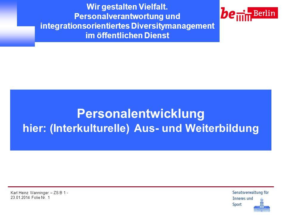 Karl Heinz Wanninger – ZS B 1 - 23.01.2014 Folie Nr. 1 Personalentwicklung hier: (Interkulturelle) Aus- und Weiterbildung Wir gestalten Vielfalt. Pers