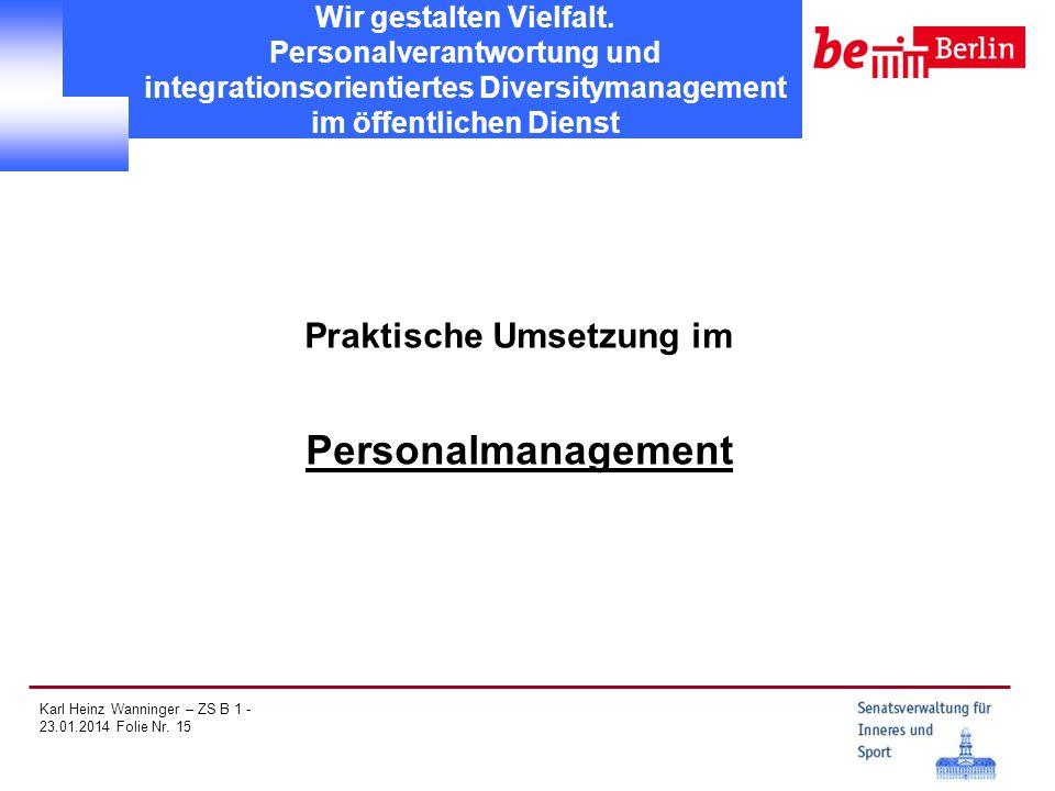 Karl Heinz Wanninger – ZS B 1 - 23.01.2014 Folie Nr. 15 Wir gestalten Vielfalt. Personalverantwortung und integrationsorientiertes Diversitymanagement
