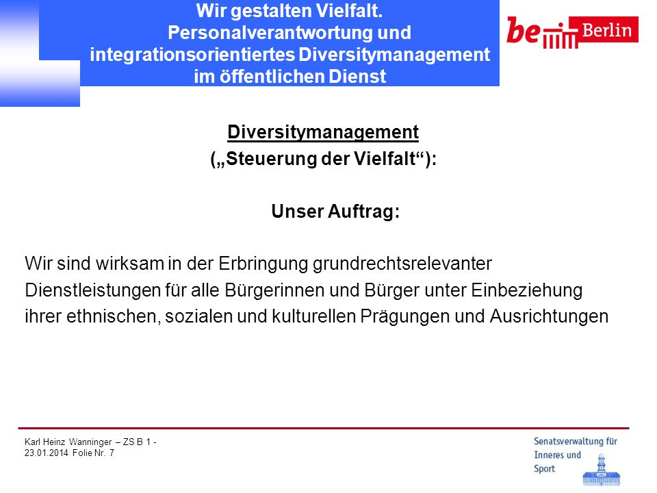 Karl Heinz Wanninger – ZS B 1 - 23.01.2014 Folie Nr. 7 Wir gestalten Vielfalt. Personalverantwortung und integrationsorientiertes Diversitymanagement
