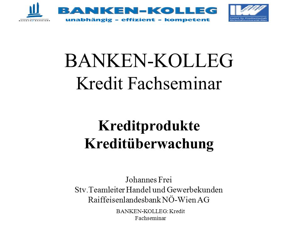 BANKEN-KOLLEG: Kredit Fachseminar BANKEN-KOLLEG Kredit Fachseminar Kreditprodukte Kreditüberwachung Johannes Frei Stv.Teamleiter Handel und Gewerbekun