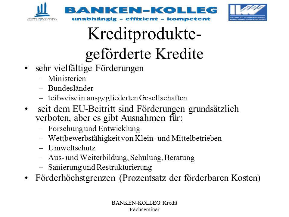 BANKEN-KOLLEG: Kredit Fachseminar Kreditprodukte- geförderte Kredite sehr vielfältige Förderungen –Ministerien –Bundesländer –teilweise in ausgegliede