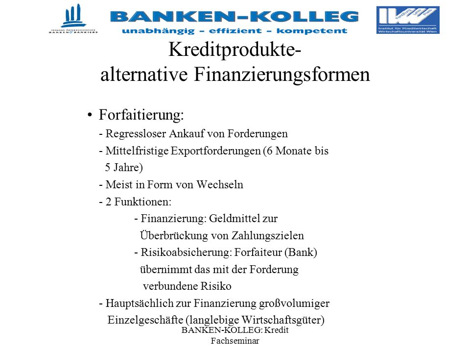 BANKEN-KOLLEG: Kredit Fachseminar Kreditprodukte- alternative Finanzierungsformen Forfaitierung: - Regressloser Ankauf von Forderungen - Mittelfristig