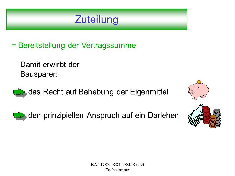 BANKEN-KOLLEG: Kredit Fachseminar Zuteilung = Bereitstellung der Vertragssumme das Recht auf Behebung der Eigenmittel den prinzipiellen Anspruch auf e