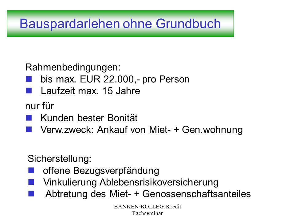 BANKEN-KOLLEG: Kredit Fachseminar Bauspardarlehen ohne Grundbuch Rahmenbedingungen: bis max. EUR 22.000,- pro Person Laufzeit max. 15 Jahre Sicherstel