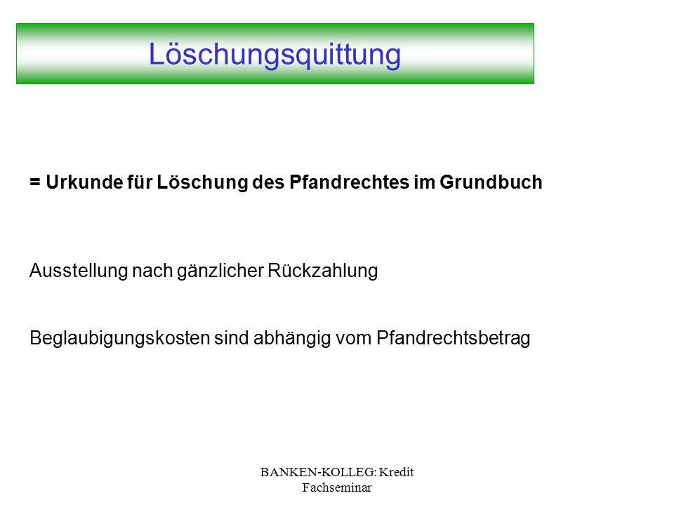 BANKEN-KOLLEG: Kredit Fachseminar Löschungsquittung = Urkunde für Löschung des Pfandrechtes im Grundbuch Ausstellung nach gänzlicher Rückzahlung Begla