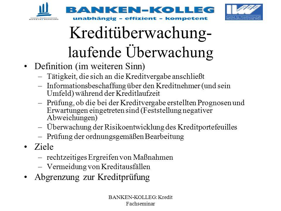 BANKEN-KOLLEG: Kredit Fachseminar Kreditüberwachung- laufende Überwachung Definition (im weiteren Sinn) –Tätigkeit, die sich an die Kreditvergabe ansc